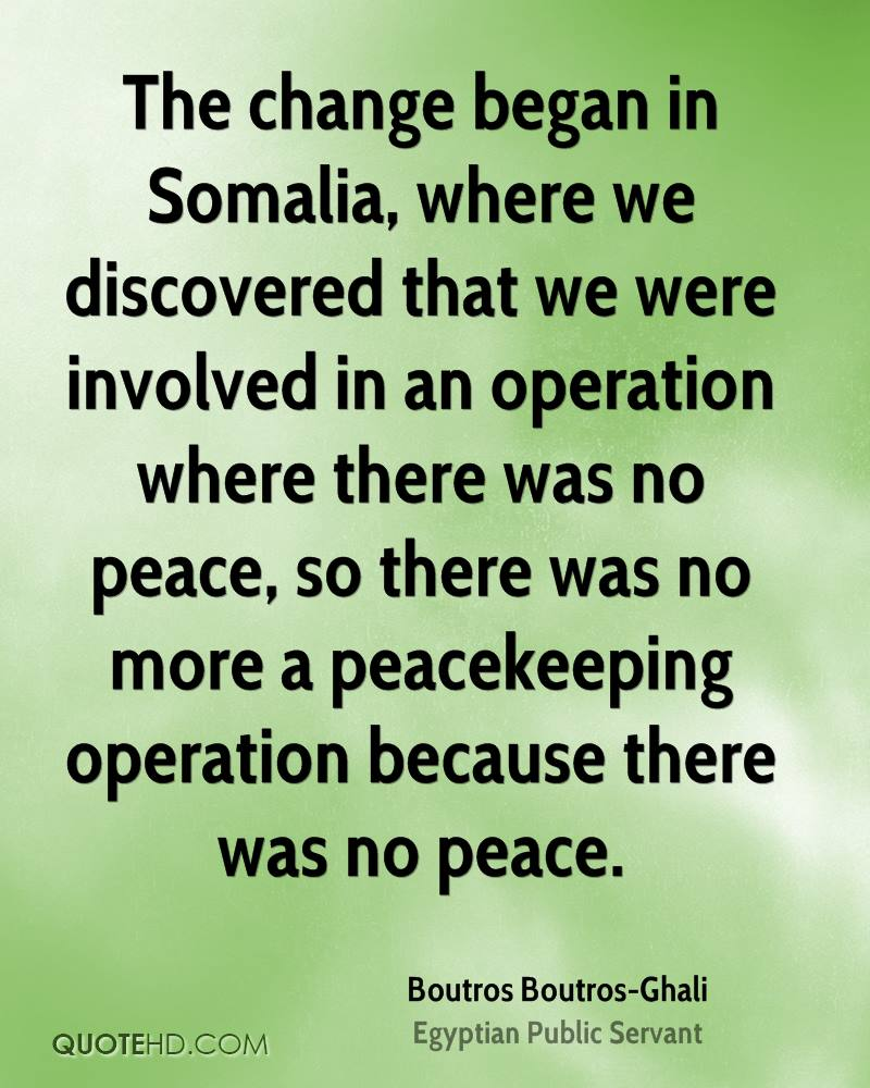 The change began in Somalia, where we discovered that we were involved in an operation where there was no peace, so there was no more a peacekeeping operation because there was no peace.
