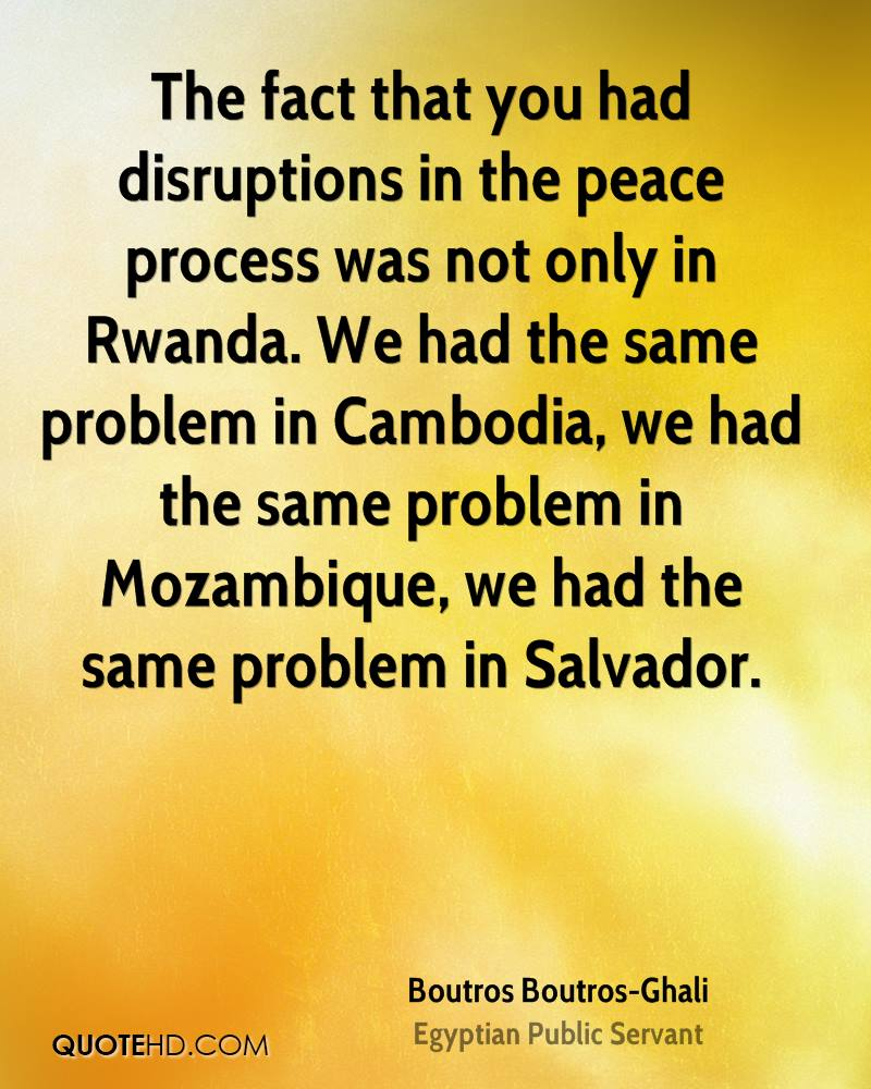 The fact that you had disruptions in the peace process was not only in Rwanda. We had the same problem in Cambodia, we had the same problem in Mozambique, we had the same problem in Salvador.