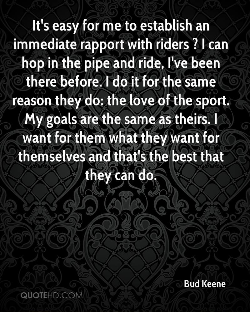 It's easy for me to establish an immediate rapport with riders ? I can hop in the pipe and ride, I've been there before. I do it for the same reason they do: the love of the sport. My goals are the same as theirs. I want for them what they want for themselves and that's the best that they can do.