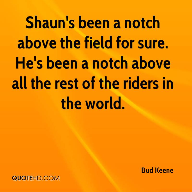 Shaun's been a notch above the field for sure. He's been a notch above all the rest of the riders in the world.