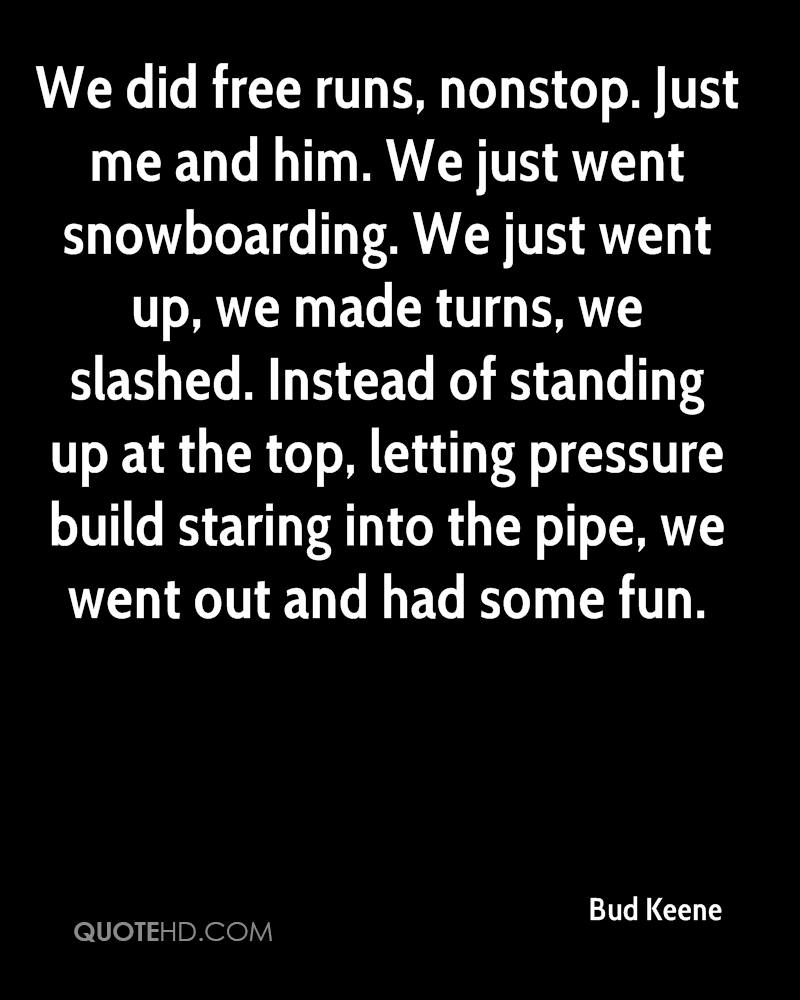We did free runs, nonstop. Just me and him. We just went snowboarding. We just went up, we made turns, we slashed. Instead of standing up at the top, letting pressure build staring into the pipe, we went out and had some fun.
