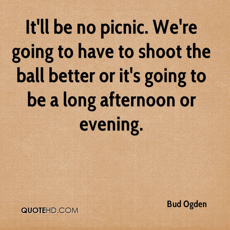 It'll be no picnic. We're going to have to shoot the ball better or it's going to be a long afternoon or evening.