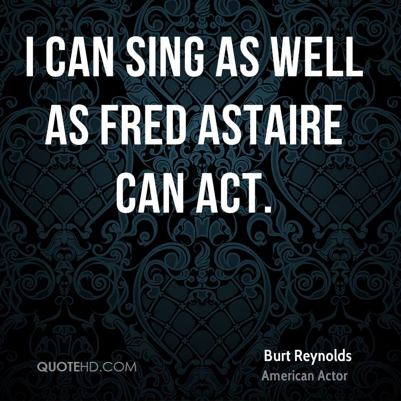I can sing as well as Fred Astaire can act.
