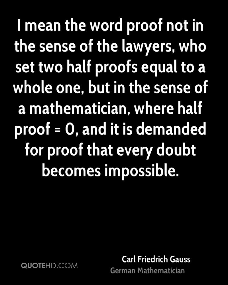 I mean the word proof not in the sense of the lawyers, who set two half proofs equal to a whole one, but in the sense of a mathematician, where half proof = 0, and it is demanded for proof that every doubt becomes impossible.