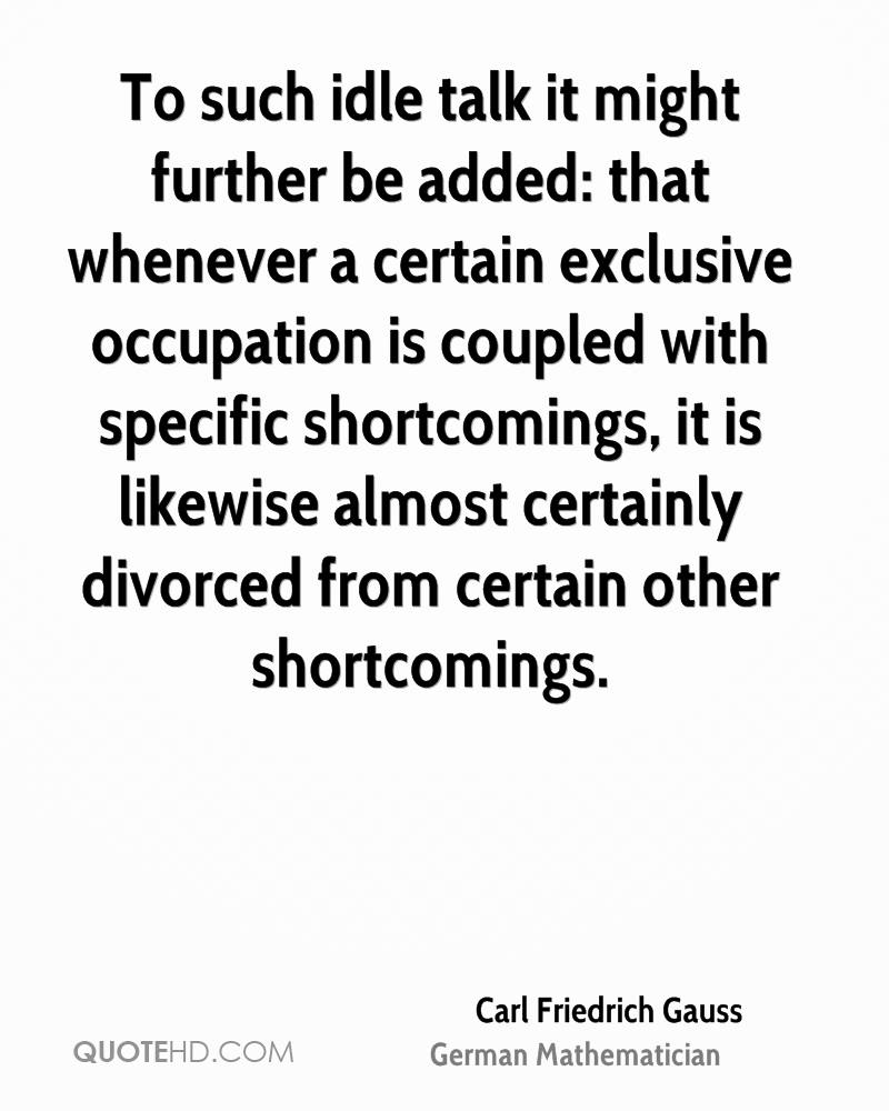 To such idle talk it might further be added: that whenever a certain exclusive occupation is coupled with specific shortcomings, it is likewise almost certainly divorced from certain other shortcomings.