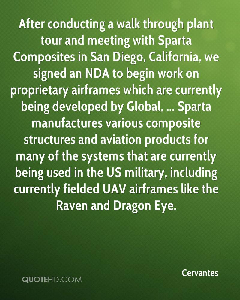 After conducting a walk through plant tour and meeting with Sparta Composites in San Diego, California, we signed an NDA to begin work on proprietary airframes which are currently being developed by Global, ... Sparta manufactures various composite structures and aviation products for many of the systems that are currently being used in the US military, including currently fielded UAV airframes like the Raven and Dragon Eye.