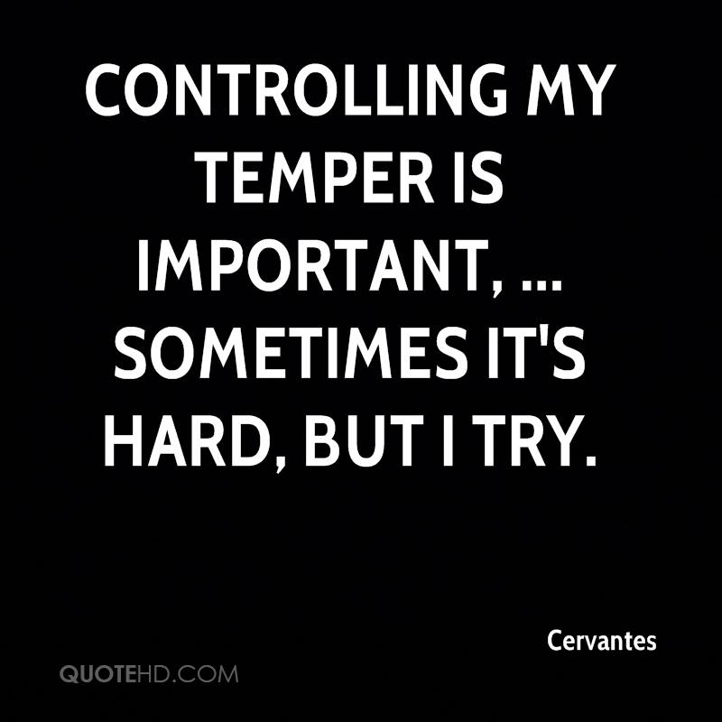 Controlling my temper is important, ... Sometimes it's hard, but I try.