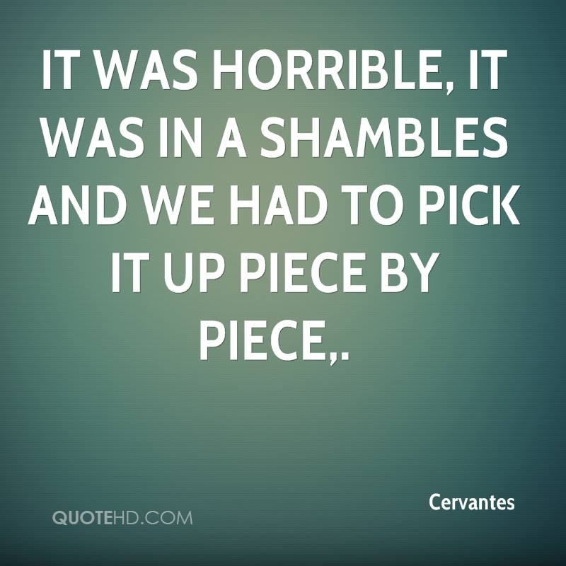 It was horrible, it was in a shambles and we had to pick it up piece by piece.