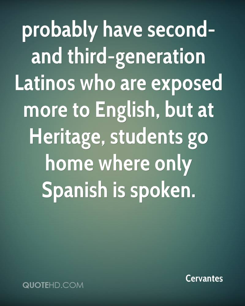 probably have second- and third-generation Latinos who are exposed more to English, but at Heritage, students go home where only Spanish is spoken.