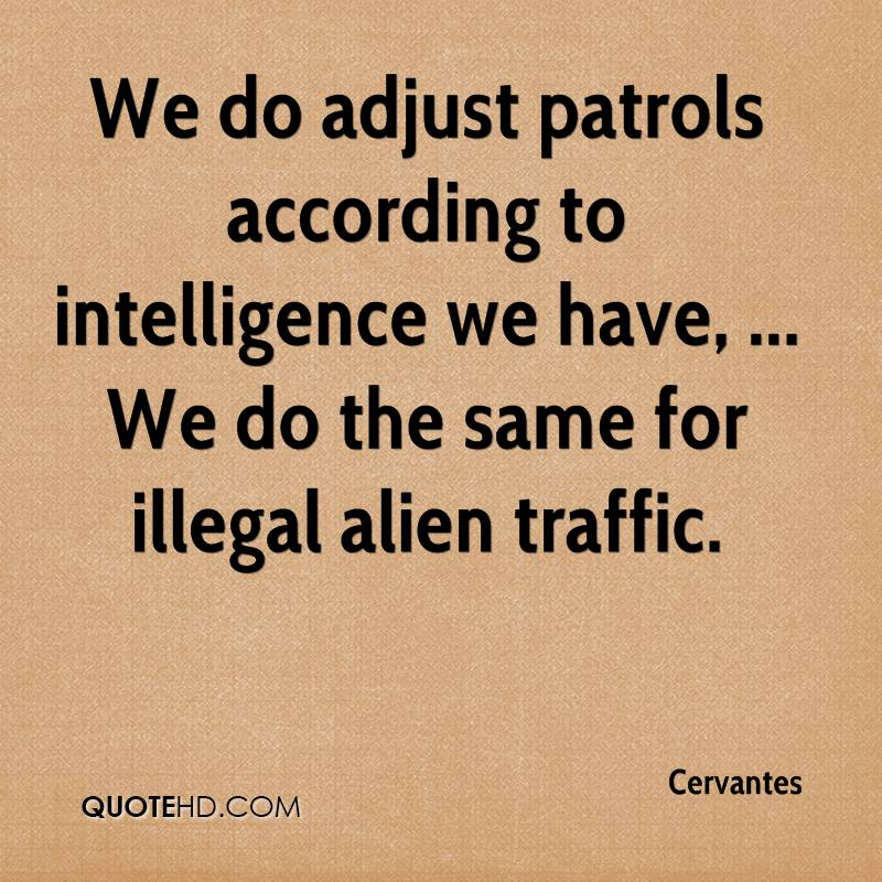 We do adjust patrols according to intelligence we have, ... We do the same for illegal alien traffic.