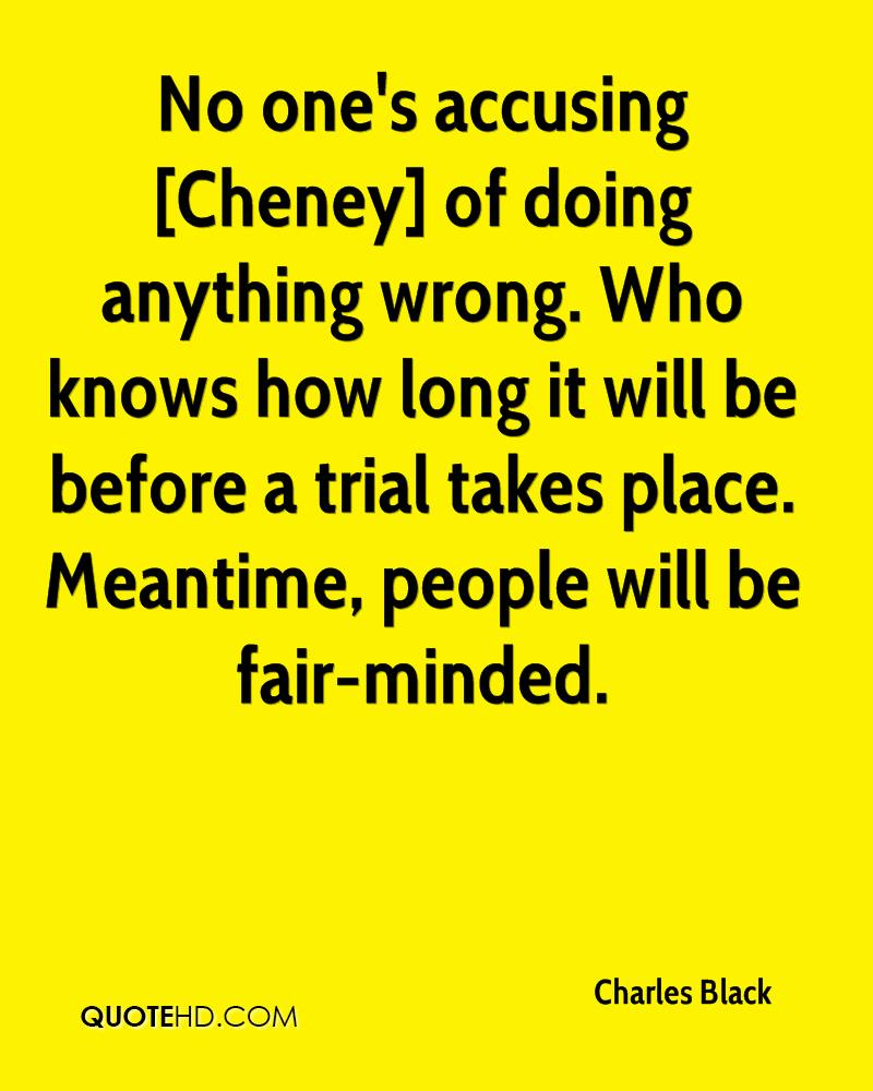 No one's accusing [Cheney] of doing anything wrong. Who knows how long it will be before a trial takes place. Meantime, people will be fair-minded.