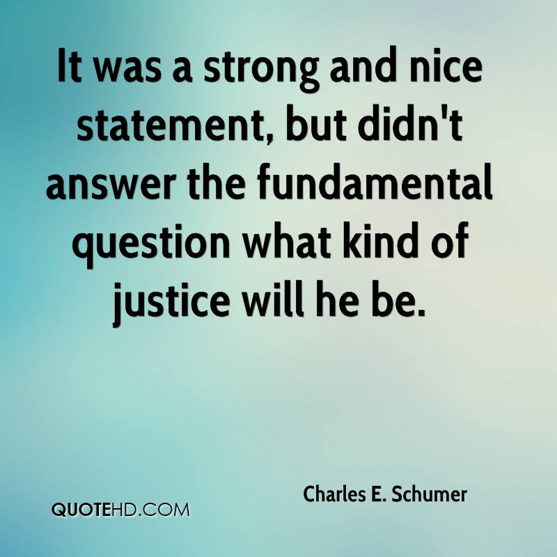 It was a strong and nice statement, but didn't answer the fundamental question what kind of justice will he be.