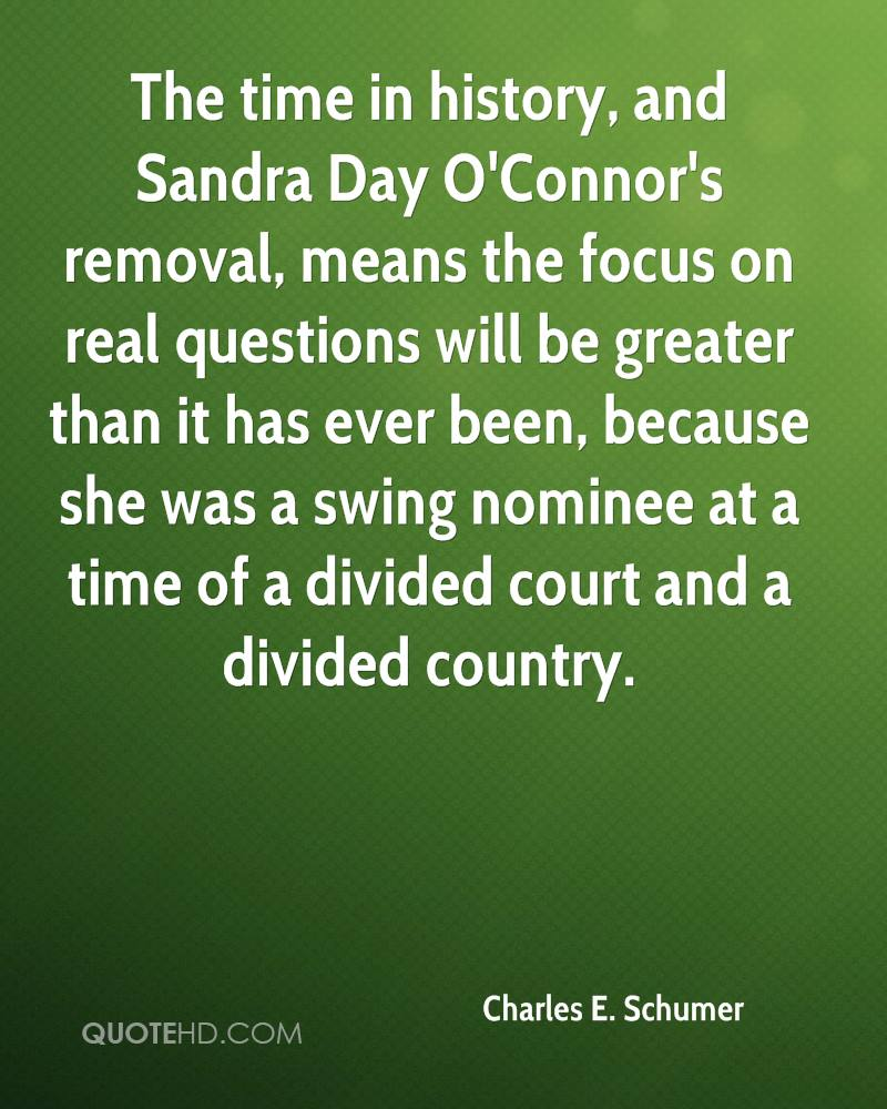 The time in history, and Sandra Day O'Connor's removal, means the focus on real questions will be greater than it has ever been, because she was a swing nominee at a time of a divided court and a divided country.