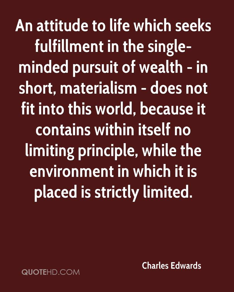 An attitude to life which seeks fulfillment in the single-minded pursuit of wealth - in short, materialism - does not fit into this world, because it contains within itself no limiting principle, while the environment in which it is placed is strictly limited.