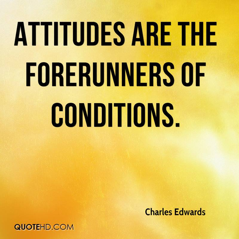 Attitudes are the forerunners of conditions.
