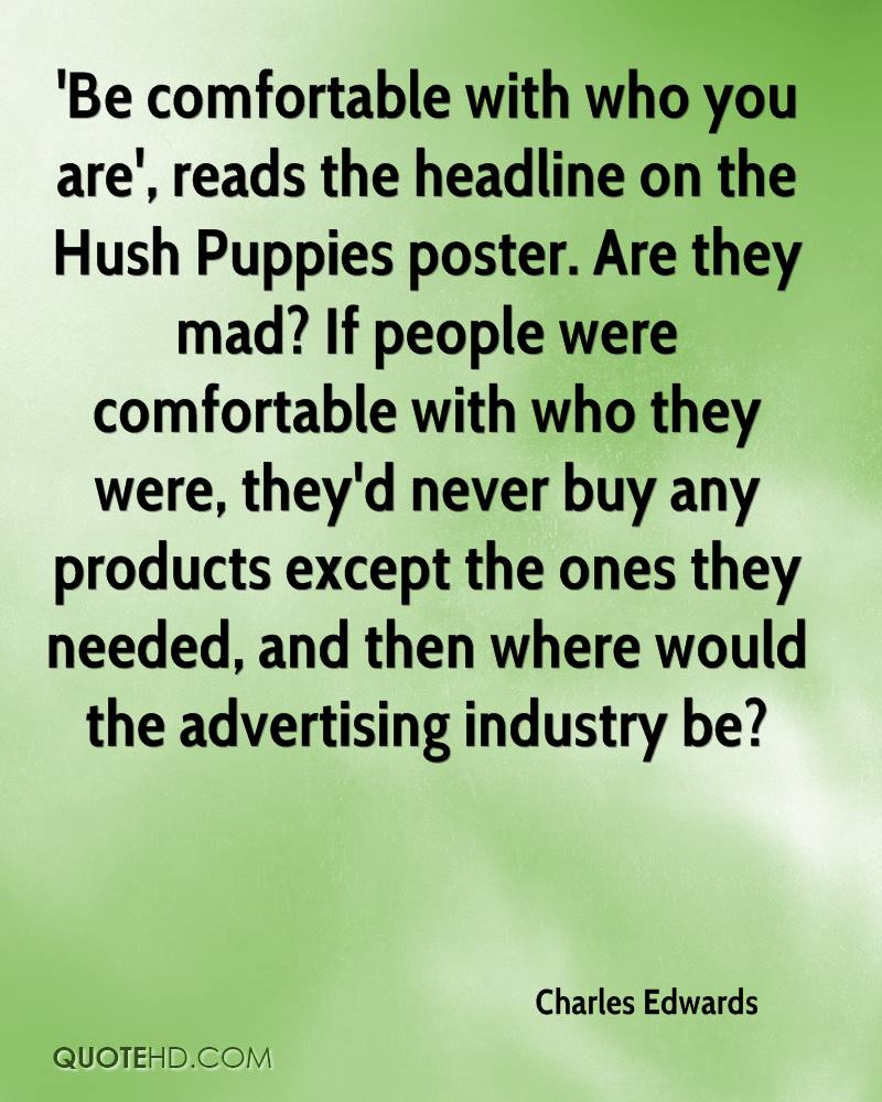 'Be comfortable with who you are', reads the headline on the Hush Puppies poster. Are they mad? If people were comfortable with who they were, they'd never buy any products except the ones they needed, and then where would the advertising industry be?