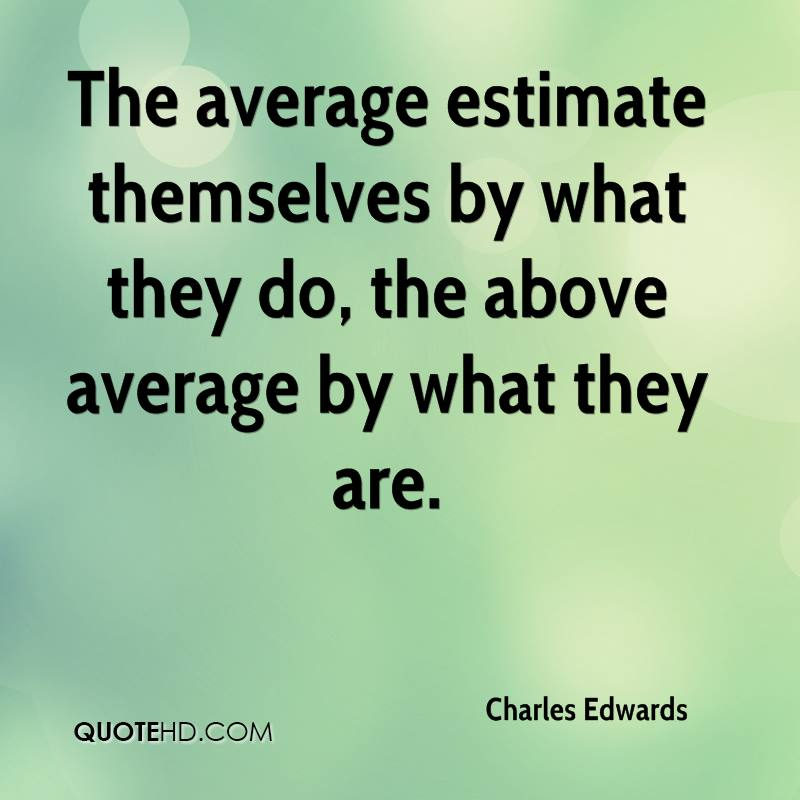 The average estimate themselves by what they do, the above average by what they are.
