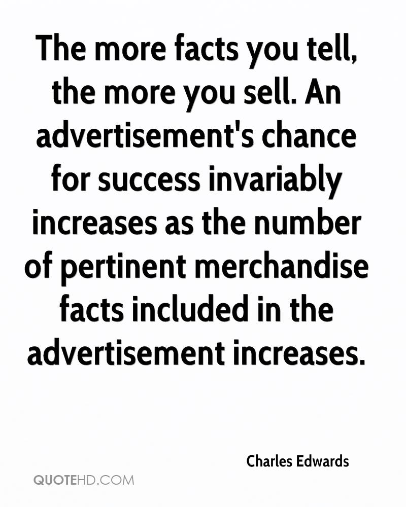 The more facts you tell, the more you sell. An advertisement's chance for success invariably increases as the number of pertinent merchandise facts included in the advertisement increases.