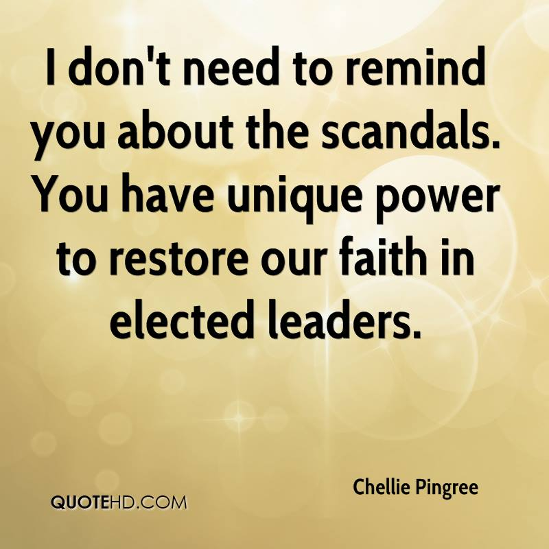 I don't need to remind you about the scandals. You have unique power to restore our faith in elected leaders.