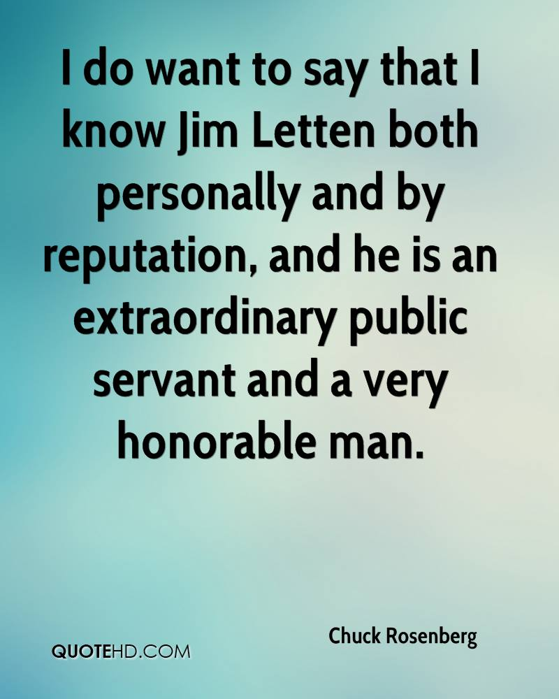 I do want to say that I know Jim Letten both personally and by reputation, and he is an extraordinary public servant and a very honorable man.