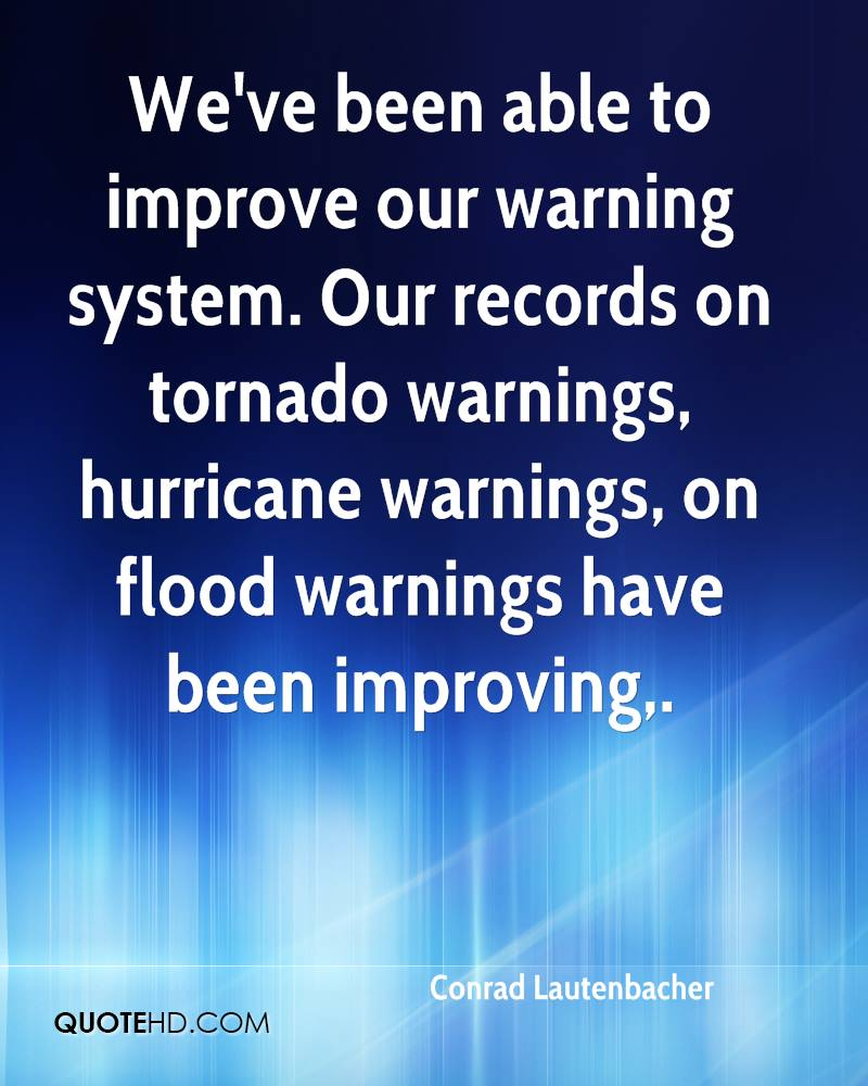 We've been able to improve our warning system. Our records on tornado warnings, hurricane warnings, on flood warnings have been improving.