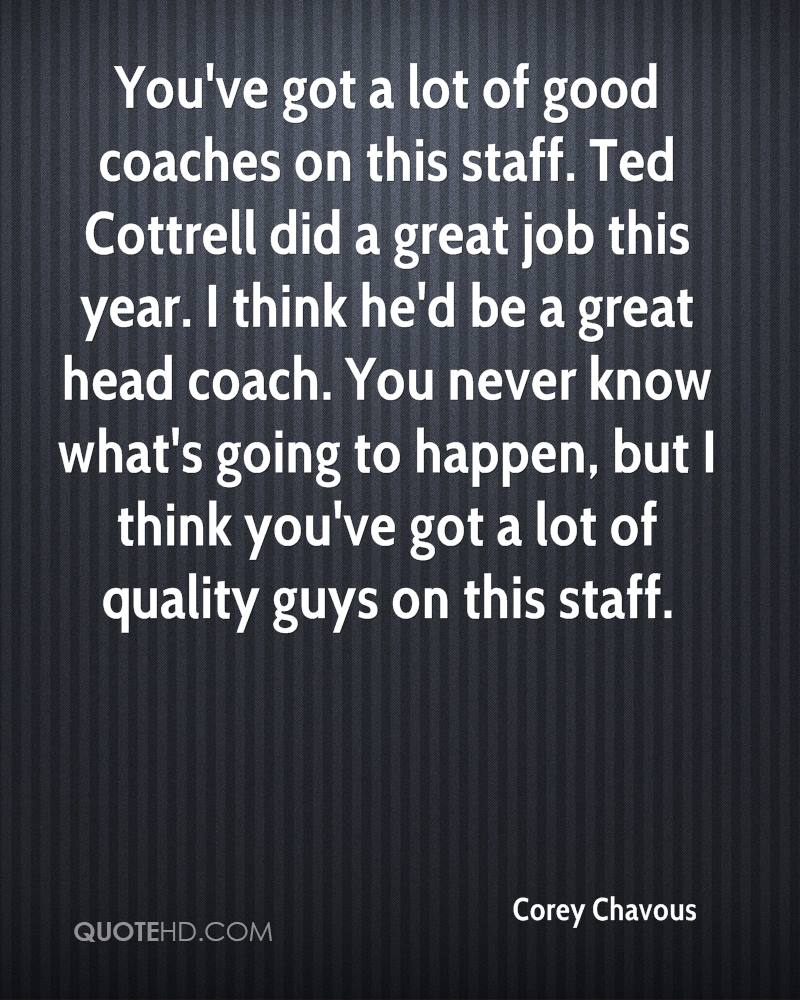 You've got a lot of good coaches on this staff. Ted Cottrell did a great job this year. I think he'd be a great head coach. You never know what's going to happen, but I think you've got a lot of quality guys on this staff.