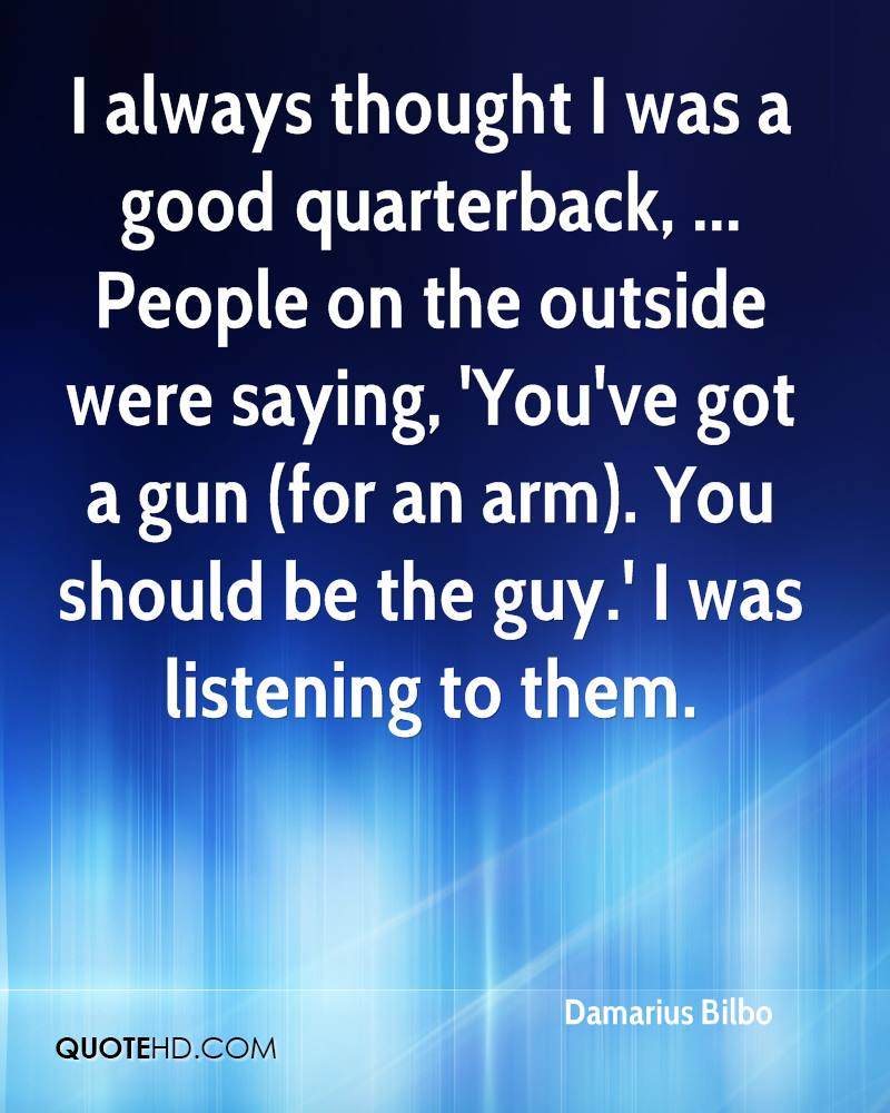 I always thought I was a good quarterback, ... People on the outside were saying, 'You've got a gun (for an arm). You should be the guy.' I was listening to them.