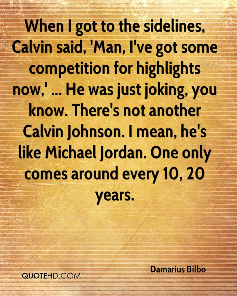 When I got to the sidelines, Calvin said, 'Man, I've got some competition for highlights now,' ... He was just joking, you know. There's not another Calvin Johnson. I mean, he's like Michael Jordan. One only comes around every 10, 20 years.
