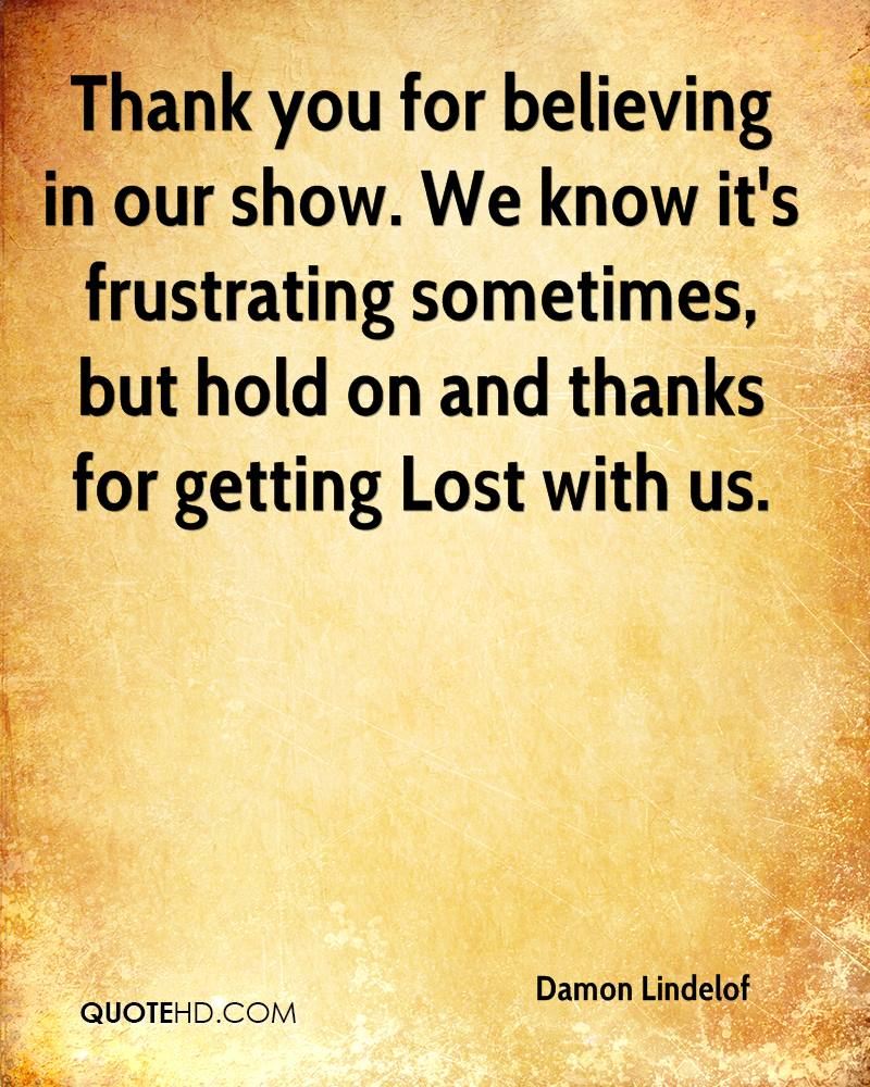 Thank you for believing in our show. We know it's frustrating sometimes, but hold on and thanks for getting Lost with us.