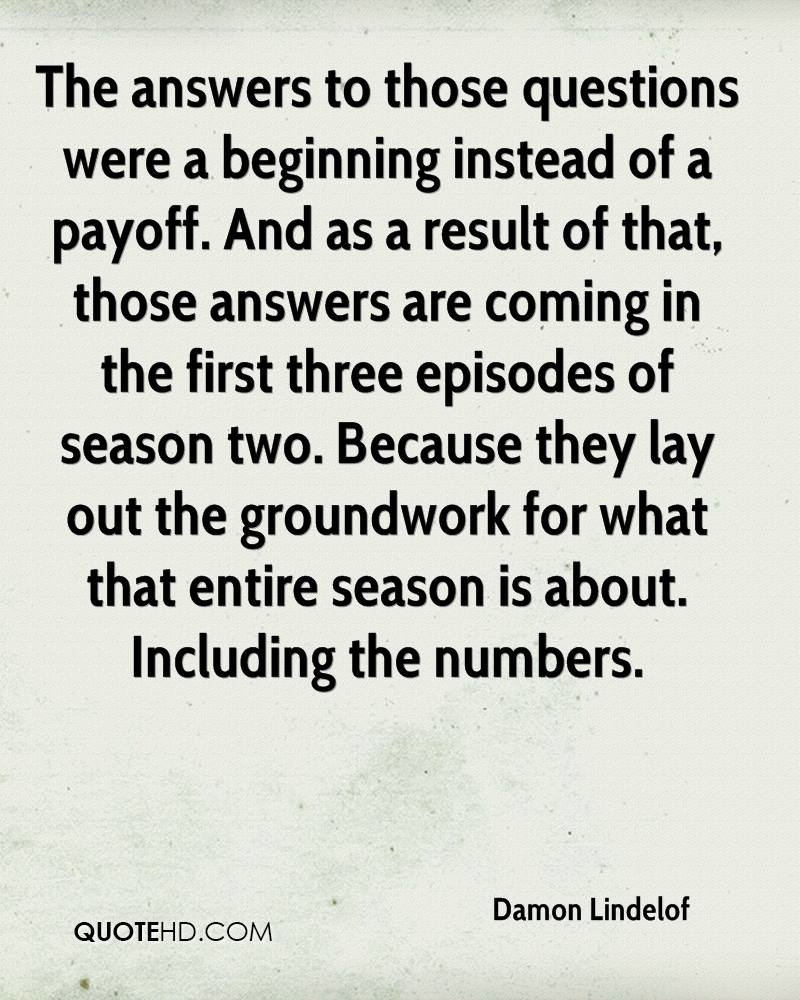 The answers to those questions were a beginning instead of a payoff. And as a result of that, those answers are coming in the first three episodes of season two. Because they lay out the groundwork for what that entire season is about. Including the numbers.