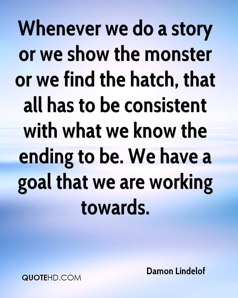 Whenever we do a story or we show the monster or we find the hatch, that all has to be consistent with what we know the ending to be. We have a goal that we are working towards.