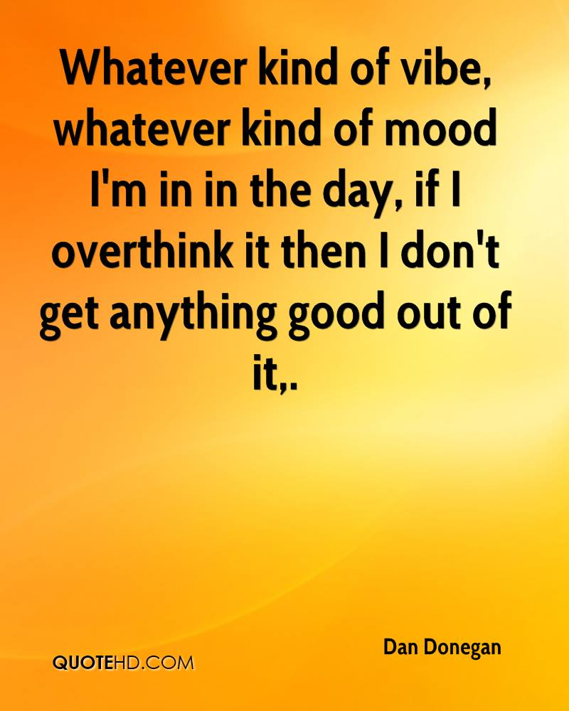 Whatever kind of vibe, whatever kind of mood I'm in in the day, if I overthink it then I don't get anything good out of it.