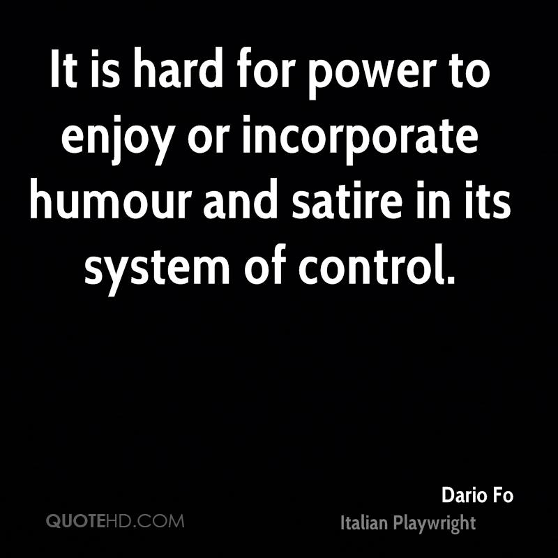 It is hard for power to enjoy or incorporate humour and satire in its system of control.