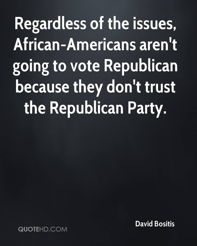Regardless of the issues, African-Americans aren't going to vote Republican because they don't trust the Republican Party.