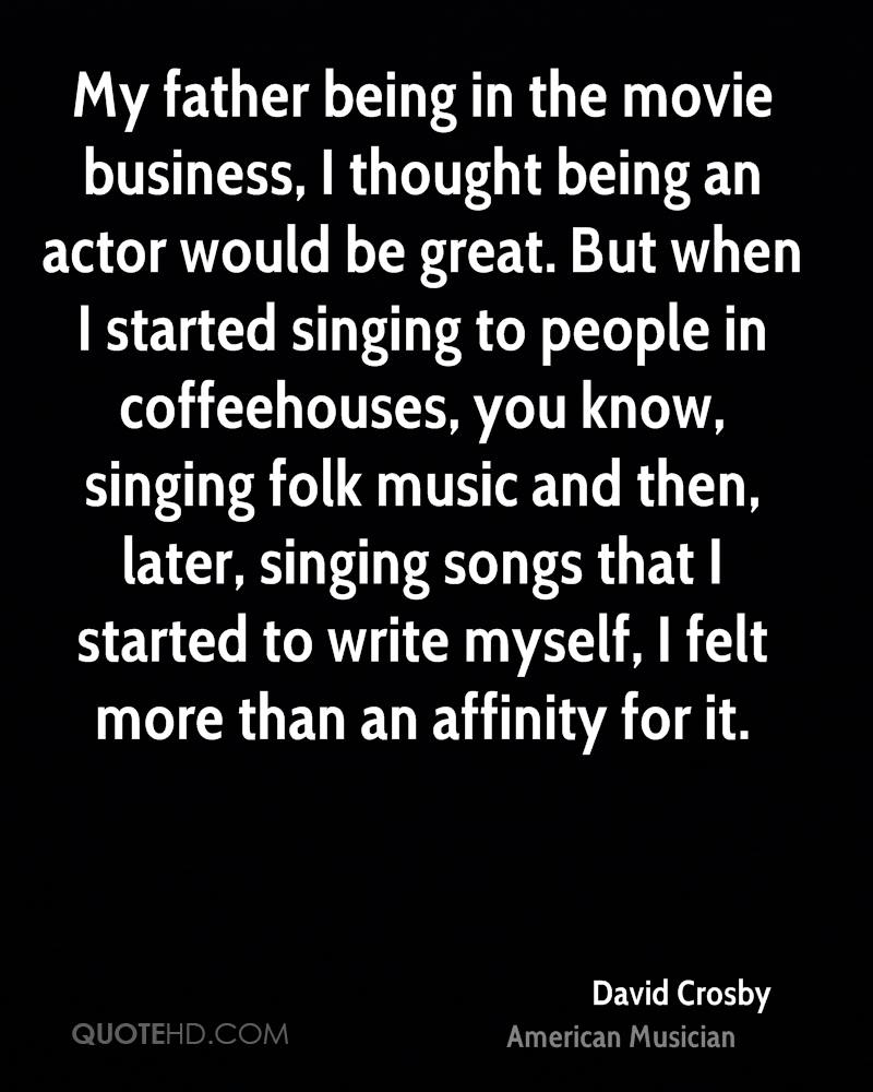 My father being in the movie business, I thought being an actor would be great. But when I started singing to people in coffeehouses, you know, singing folk music and then, later, singing songs that I started to write myself, I felt more than an affinity for it.