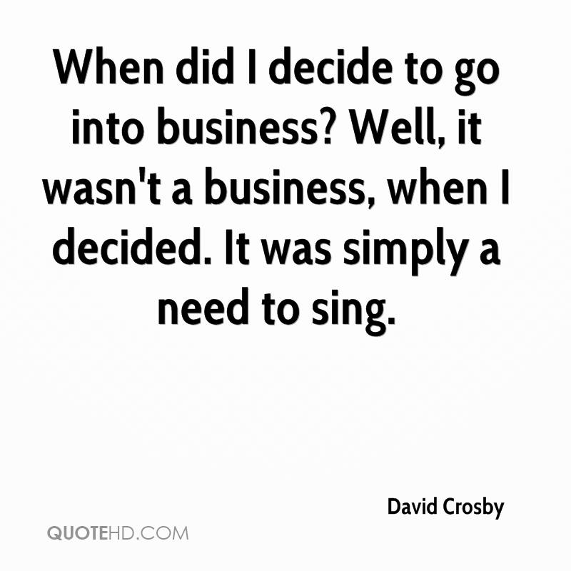 When did I decide to go into business? Well, it wasn't a business, when I decided. It was simply a need to sing.