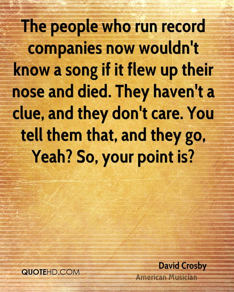 The people who run record companies now wouldn't know a song if it flew up their nose and died. They haven't a clue, and they don't care. You tell them that, and they go, Yeah? So, your point is?