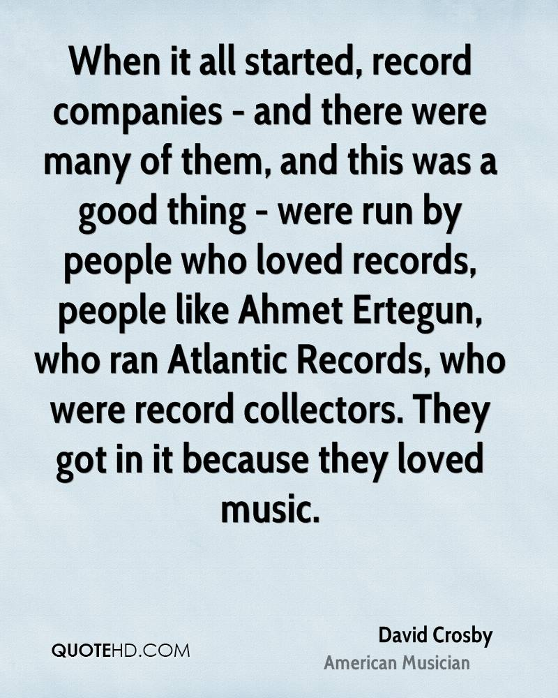 When it all started, record companies - and there were many of them, and this was a good thing - were run by people who loved records, people like Ahmet Ertegun, who ran Atlantic Records, who were record collectors. They got in it because they loved music.
