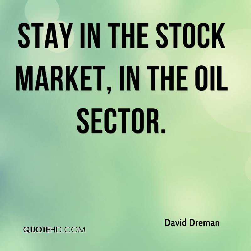 Stay in the stock market, in the oil sector.