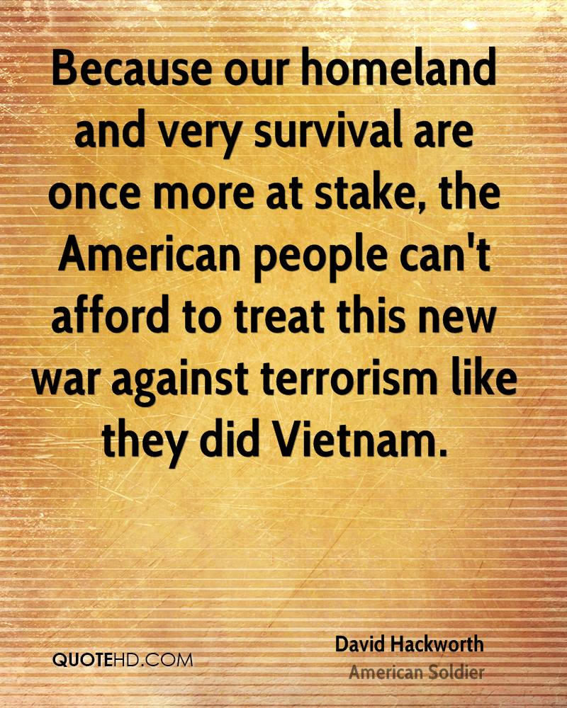 Because our homeland and very survival are once more at stake, the American people can't afford to treat this new war against terrorism like they did Vietnam.