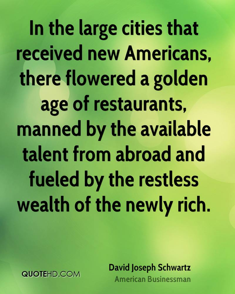 In the large cities that received new Americans, there flowered a golden age of restaurants, manned by the available talent from abroad and fueled by the restless wealth of the newly rich.