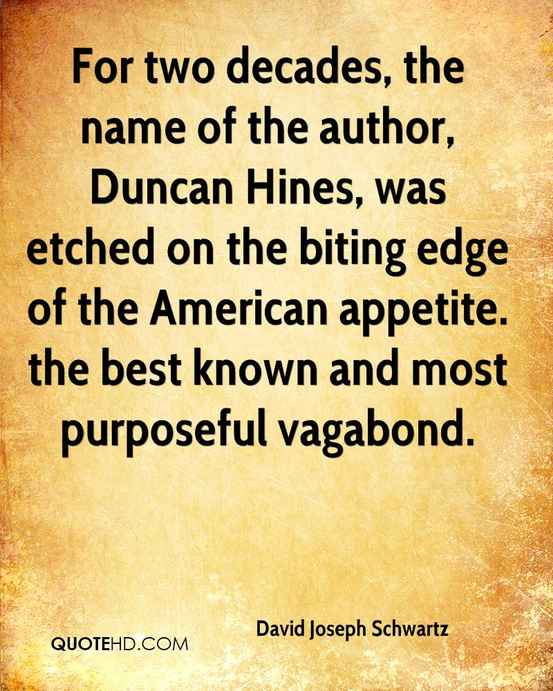 For two decades, the name of the author, Duncan Hines, was etched on the biting edge of the American appetite. the best known and most purposeful vagabond.