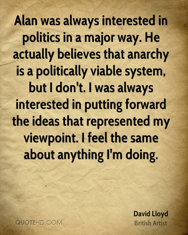 Alan was always interested in politics in a major way. He actually believes that anarchy is a politically viable system, but I don't. I was always interested in putting forward the ideas that represented my viewpoint. I feel the same about anything I'm doing.