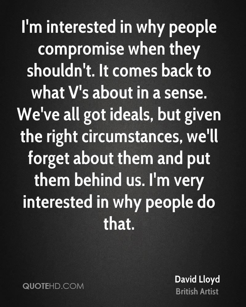 I'm interested in why people compromise when they shouldn't. It comes back to what V's about in a sense. We've all got ideals, but given the right circumstances, we'll forget about them and put them behind us. I'm very interested in why people do that.