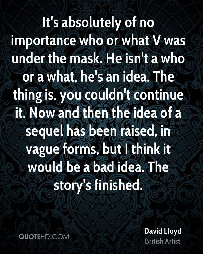 It's absolutely of no importance who or what V was under the mask. He isn't a who or a what, he's an idea. The thing is, you couldn't continue it. Now and then the idea of a sequel has been raised, in vague forms, but I think it would be a bad idea. The story's finished.