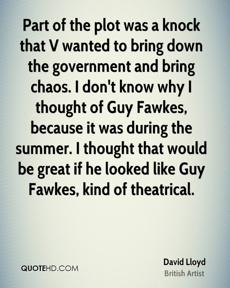 Part of the plot was a knock that V wanted to bring down the government and bring chaos. I don't know why I thought of Guy Fawkes, because it was during the summer. I thought that would be great if he looked like Guy Fawkes, kind of theatrical.