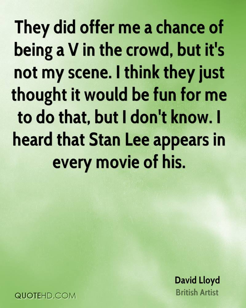 They did offer me a chance of being a V in the crowd, but it's not my scene. I think they just thought it would be fun for me to do that, but I don't know. I heard that Stan Lee appears in every movie of his.