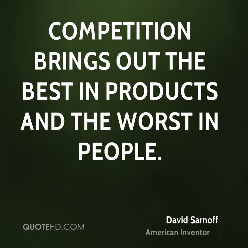 Competition brings out the best in products and the worst in people.