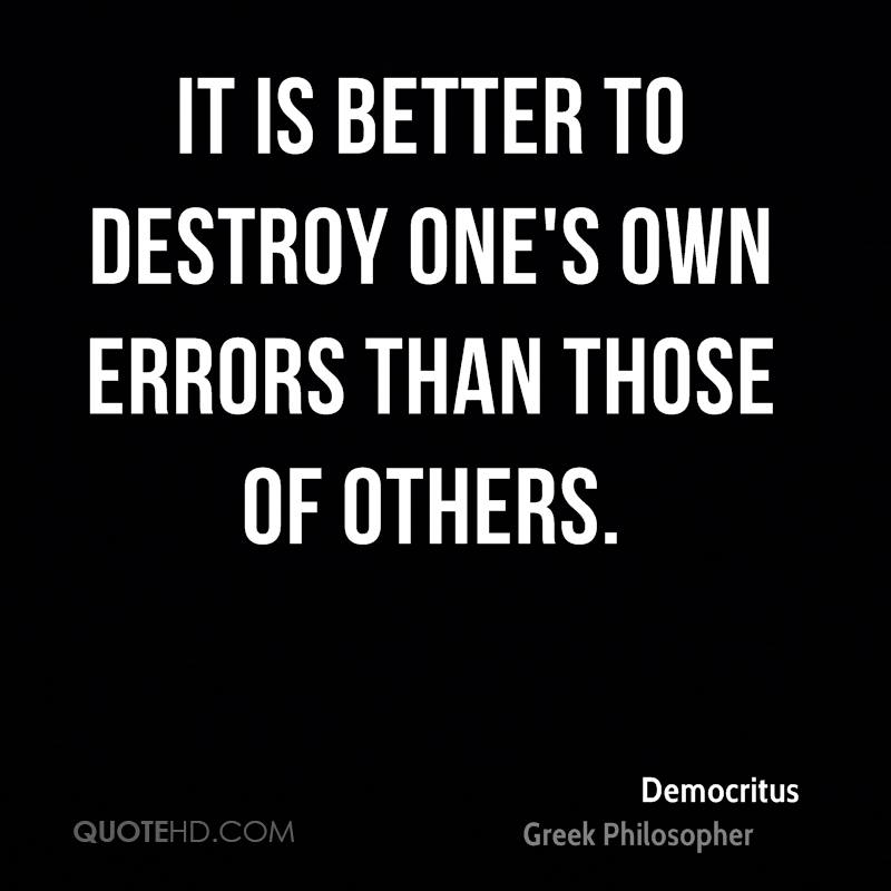 It is better to destroy one's own errors than those of others.