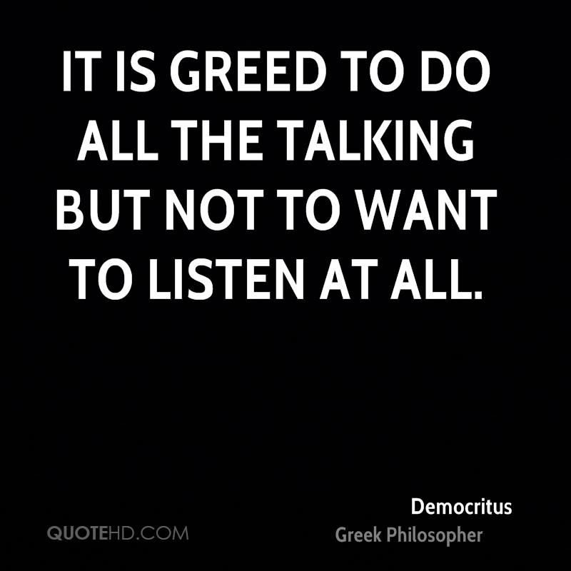 It is greed to do all the talking but not to want to listen at all.